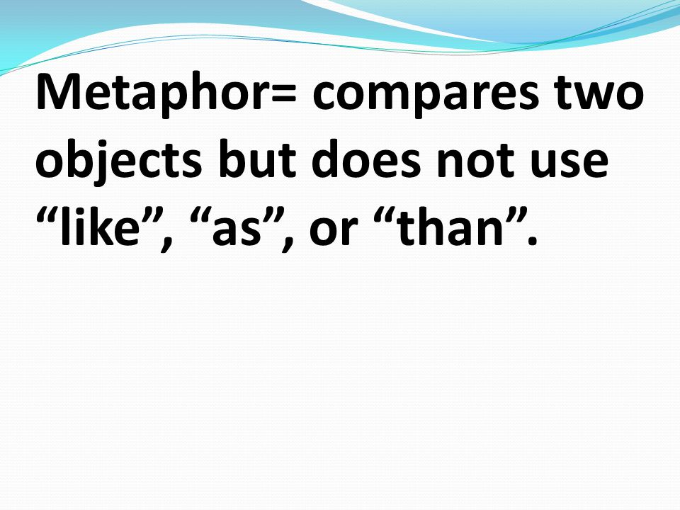 Metaphor= compares two objects but does not use like , as , or than .