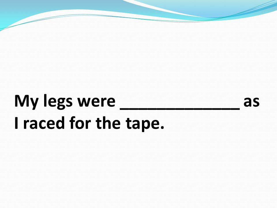 My legs were _____________ as I raced for the tape.