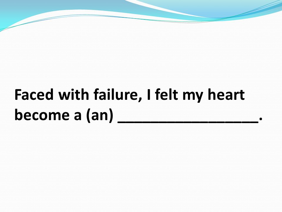 Faced with failure, I felt my heart become a (an) _________________.