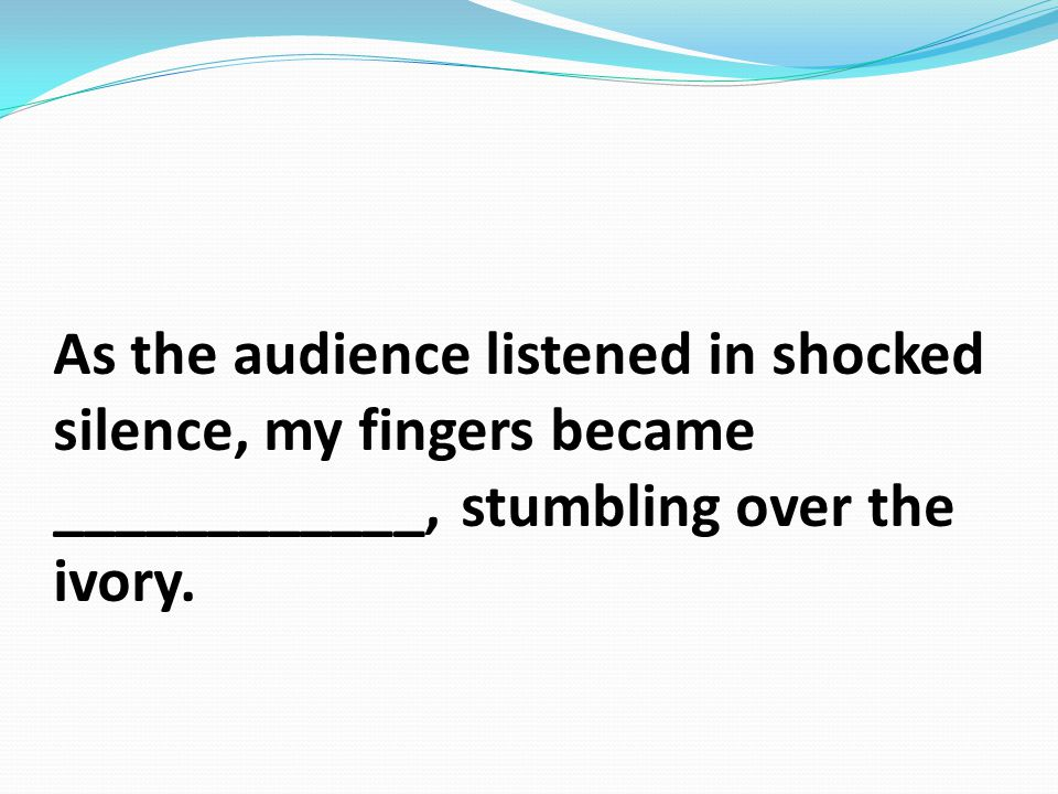 As the audience listened in shocked silence, my fingers became ____________, stumbling over the ivory.