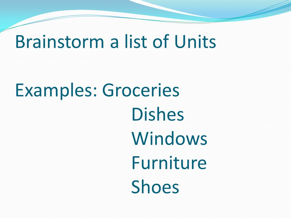 Brainstorm a list of Units Examples:. Groceries. Dishes. Windows