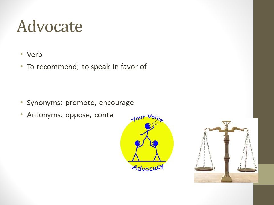 Advocate Verb To recommend; to speak in favor of