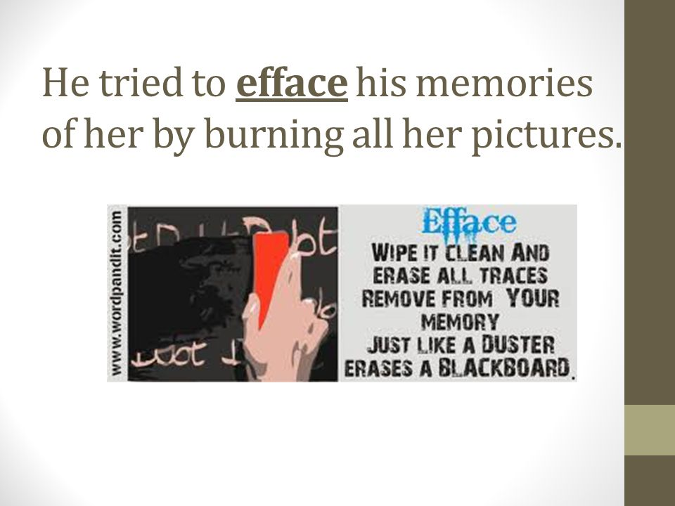 He tried to efface his memories of her by burning all her pictures.