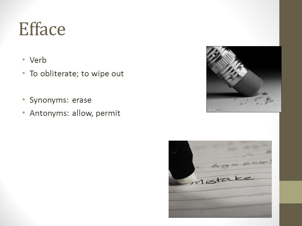 Efface Verb To obliterate; to wipe out Synonyms: erase