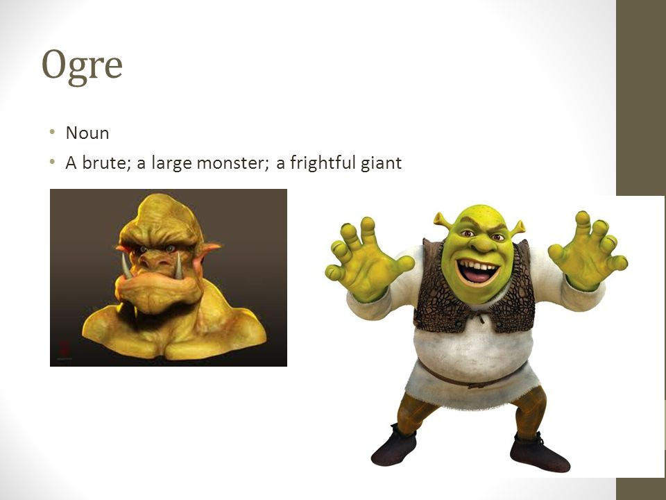 Ogre Noun A brute; a large monster; a frightful giant