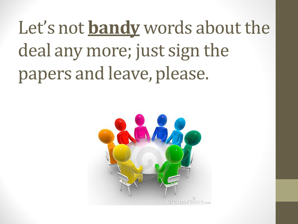 Let's not bandy words about the deal any more; just sign the papers and leave, please.