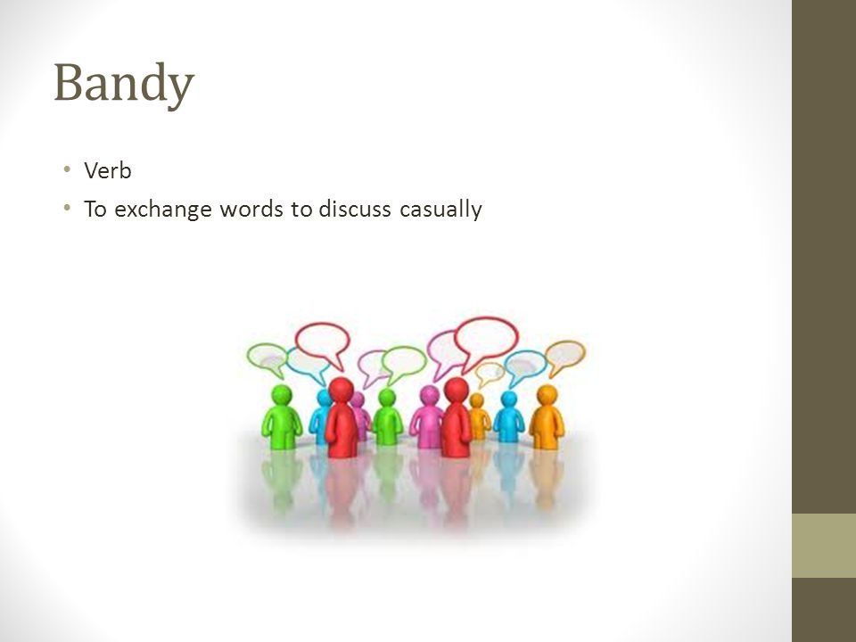 Bandy Verb To exchange words to discuss casually
