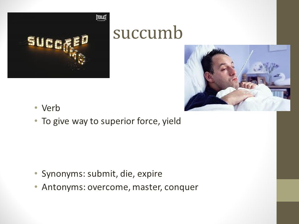 succumb Verb To give way to superior force, yield