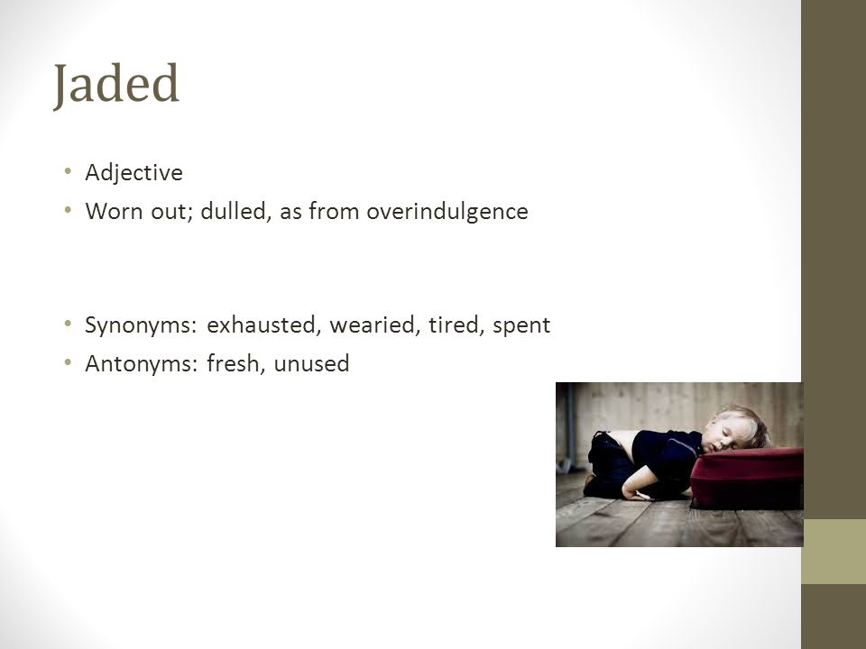 Jaded Adjective Worn out; dulled, as from overindulgence