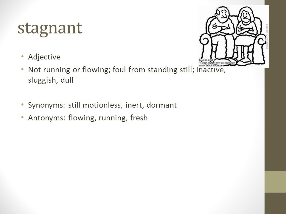 stagnant Adjective. Not running or flowing; foul from standing still; inactive, sluggish, dull. Synonyms: still motionless, inert, dormant.