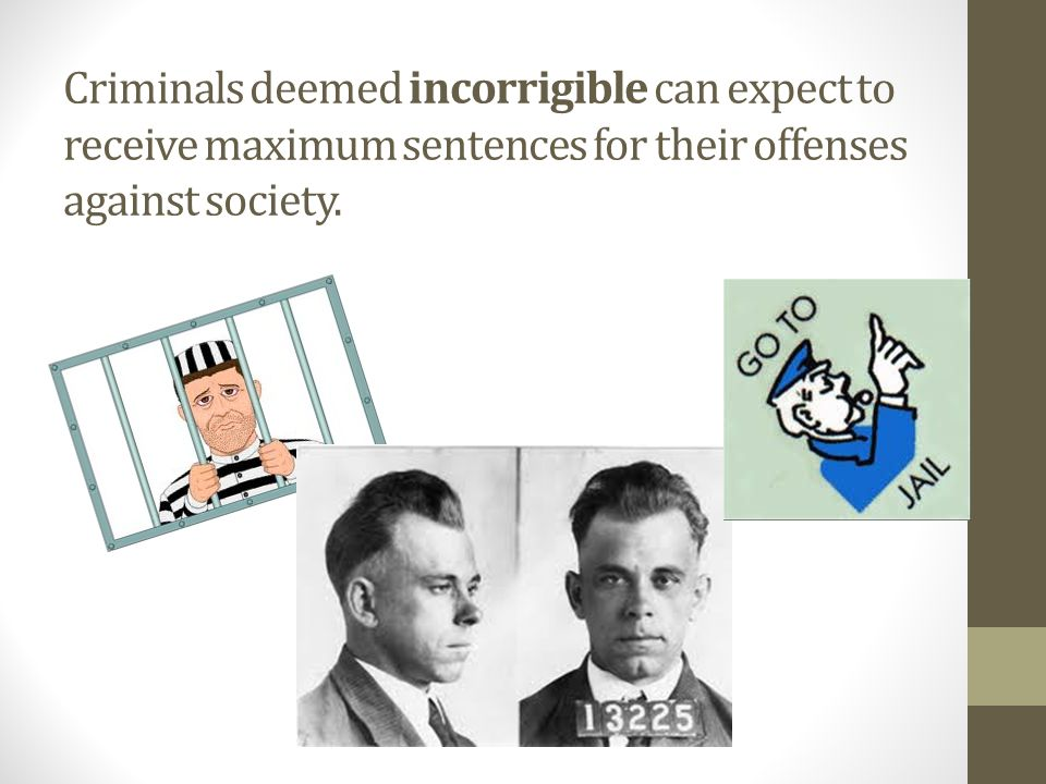 Criminals deemed incorrigible can expect to receive maximum sentences for their offenses against society.