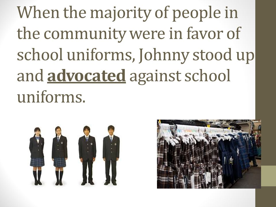 When the majority of people in the community were in favor of school uniforms, Johnny stood up and advocated against school uniforms.