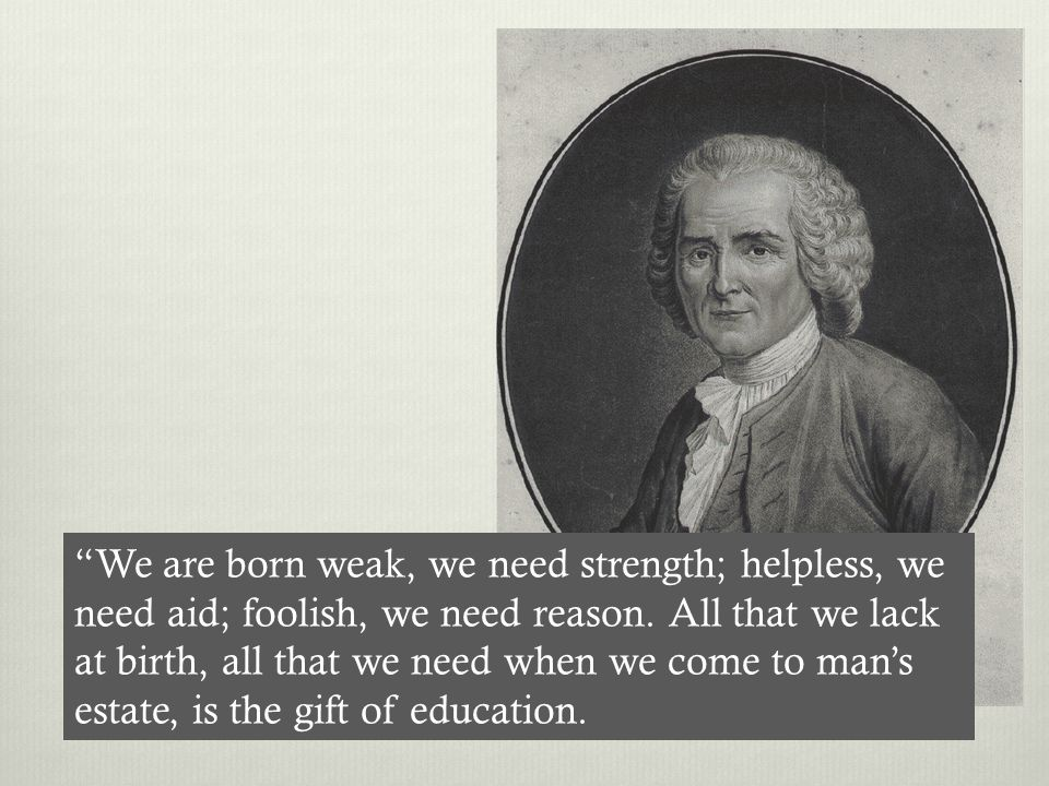 We are born weak, we need strength; helpless, we need aid; foolish, we need reason.
