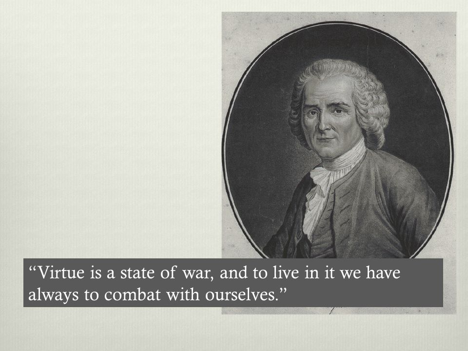 Virtue is a state of war, and to live in it we have always to combat with ourselves.