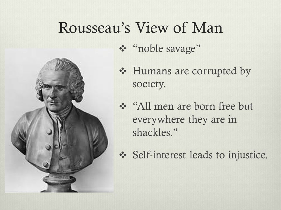 Rousseau's View of Man noble savage Humans are corrupted by society.