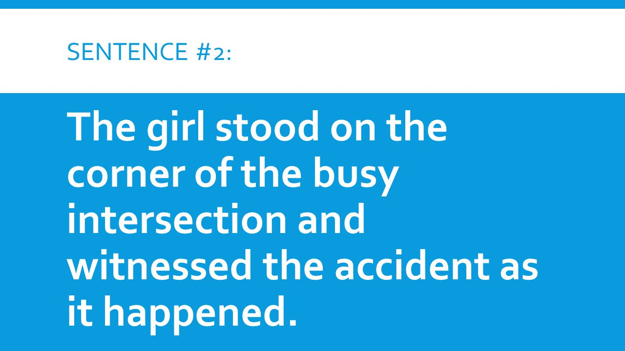 Sentence #2: The girl stood on the corner of the busy intersection and witnessed the accident as it happened.
