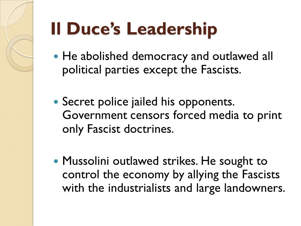 Il Duce's Leadership He abolished democracy and outlawed all political parties except the Fascists.