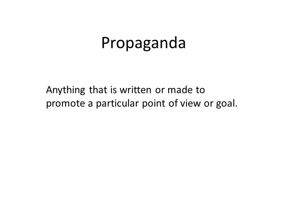 Propaganda Anything that is written or made to promote a particular point of view or goal.