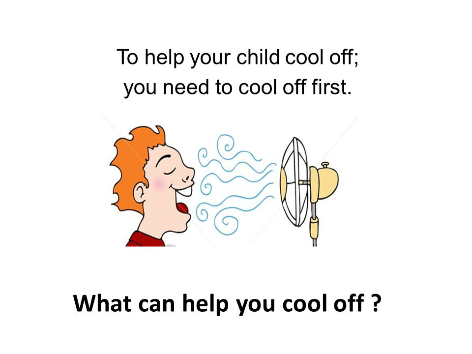 To help your child cool off; you need to cool off first