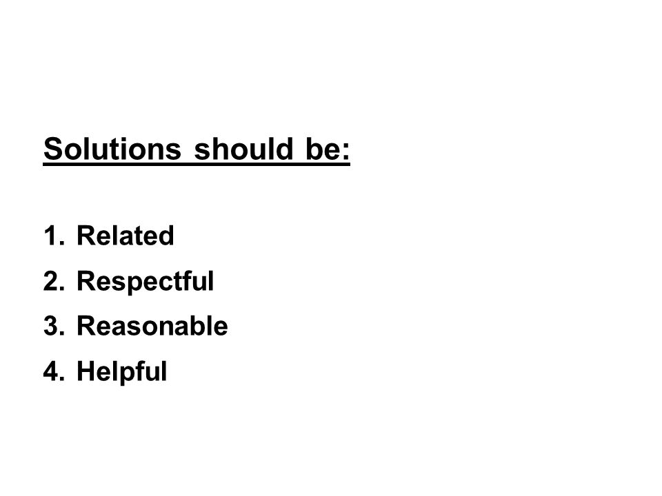 Solutions should be: Related Respectful Reasonable Helpful