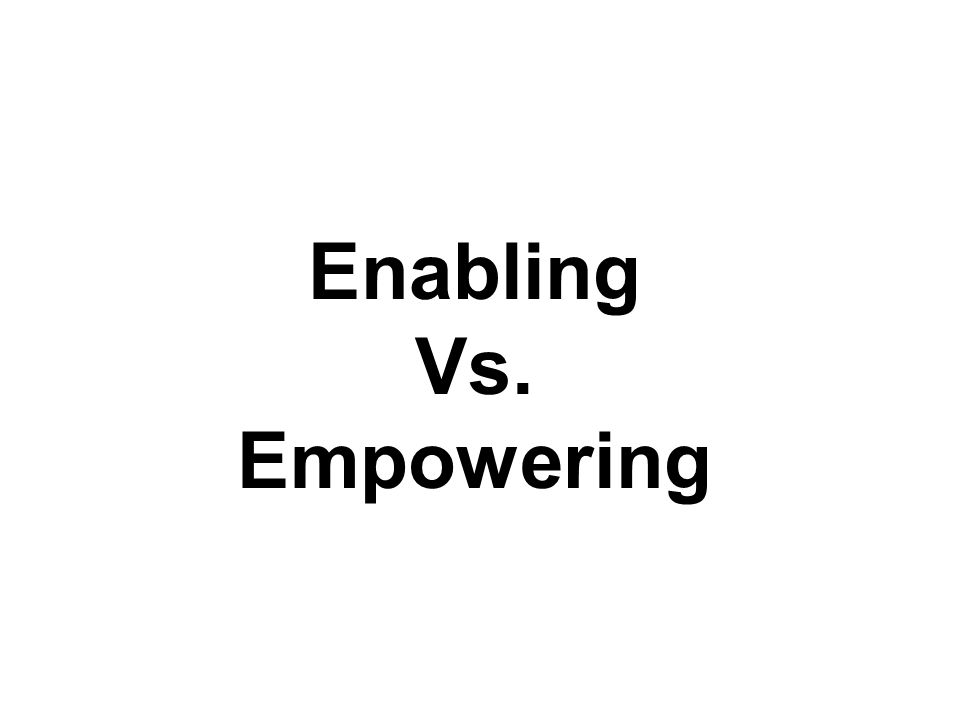 Enabling Vs. Empowering