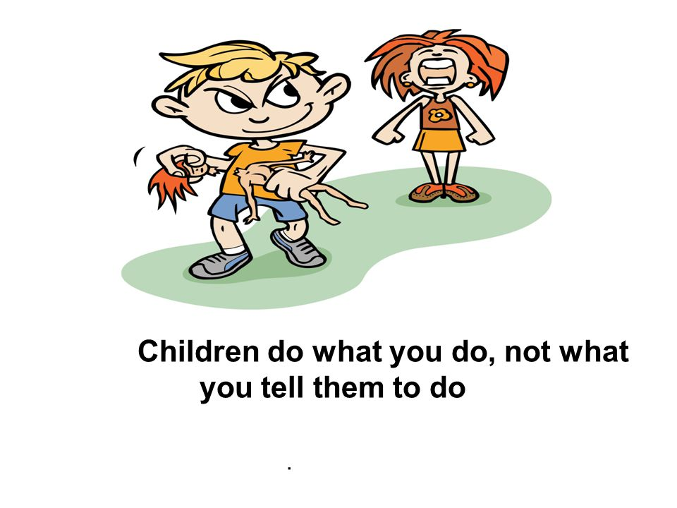 Children do what you do, not what you tell them to do