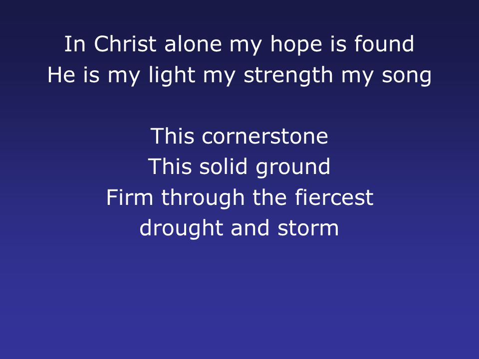 In Christ alone my hope is found He is my light my strength my song