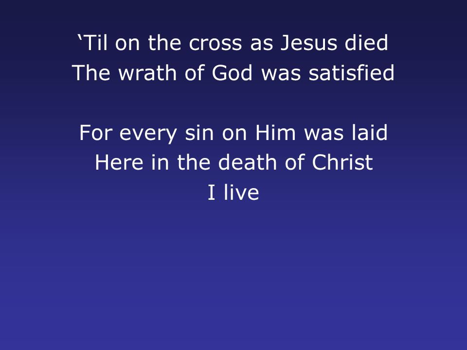 'Til on the cross as Jesus died The wrath of God was satisfied