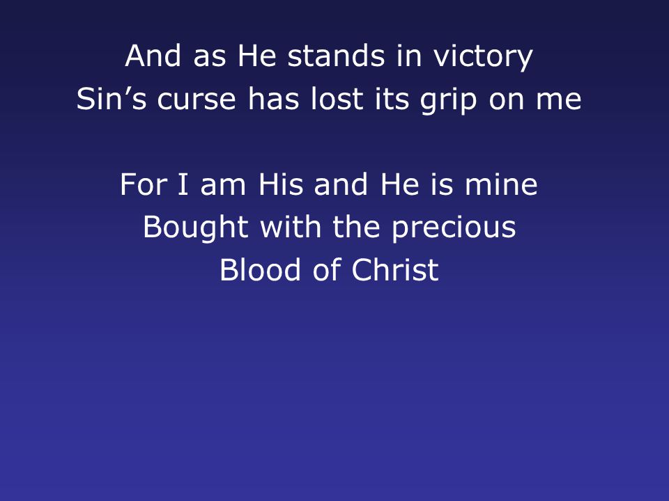 And as He stands in victory Sin's curse has lost its grip on me