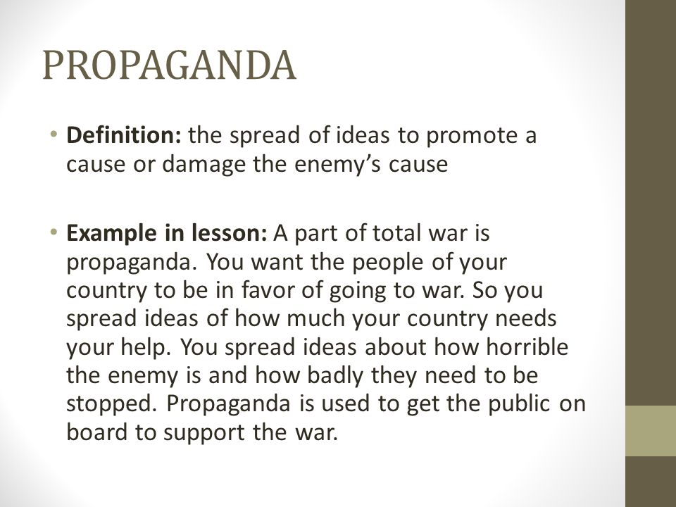 PROPAGANDA Definition: the spread of ideas to promote a cause or damage the enemy's cause.