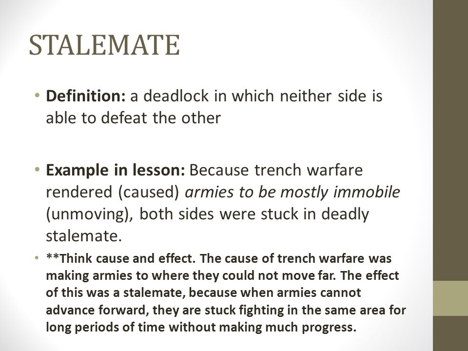 STALEMATE Definition: a deadlock in which neither side is able to defeat the other.