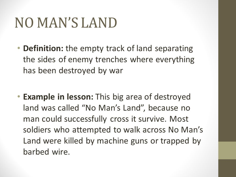 NO MAN'S LAND Definition: the empty track of land separating the sides of enemy trenches where everything has been destroyed by war.