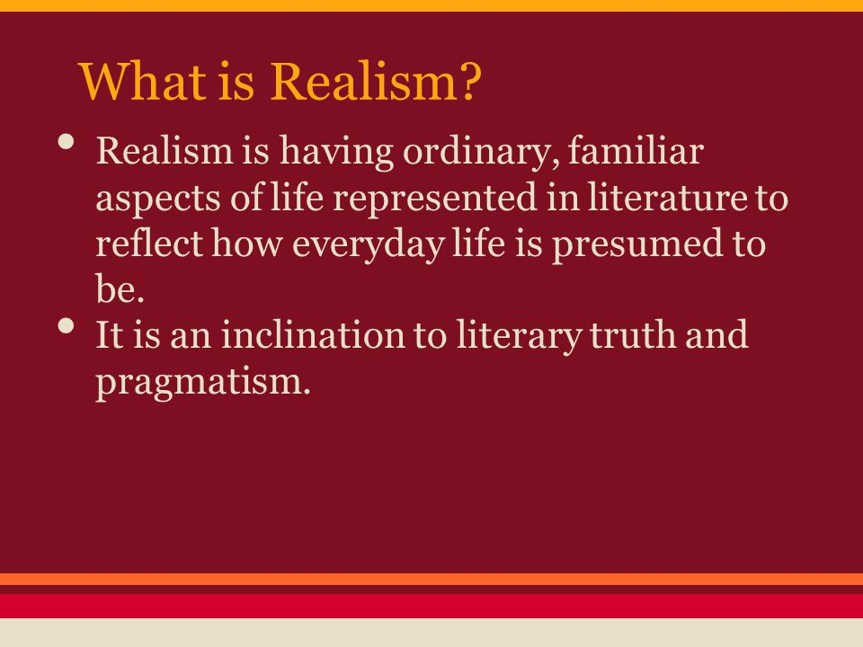 What is Realism Realism is having ordinary, familiar aspects of life represented in literature to reflect how everyday life is presumed to be.