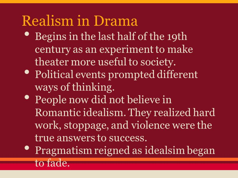 Realism in Drama Begins in the last half of the 19th century as an experiment to make theater more useful to society.