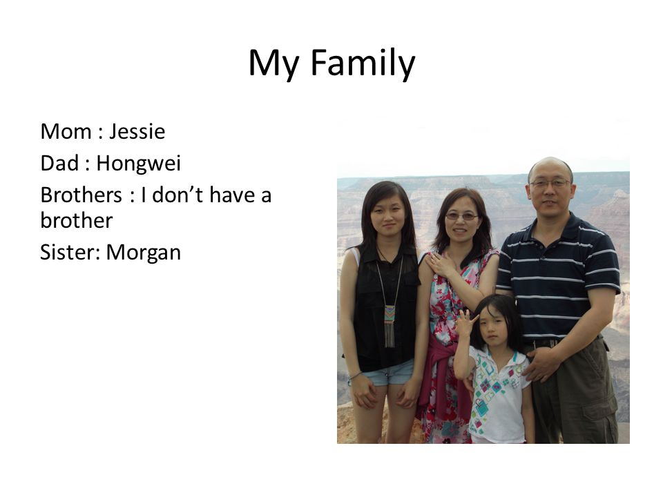 My Family Mom : Jessie Dad : Hongwei Brothers : I don't have a brother Sister: Morgan