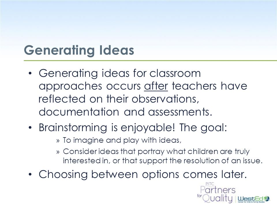 Generating Ideas Generating ideas for classroom approaches occurs after teachers have reflected on their observations, documentation and assessments.