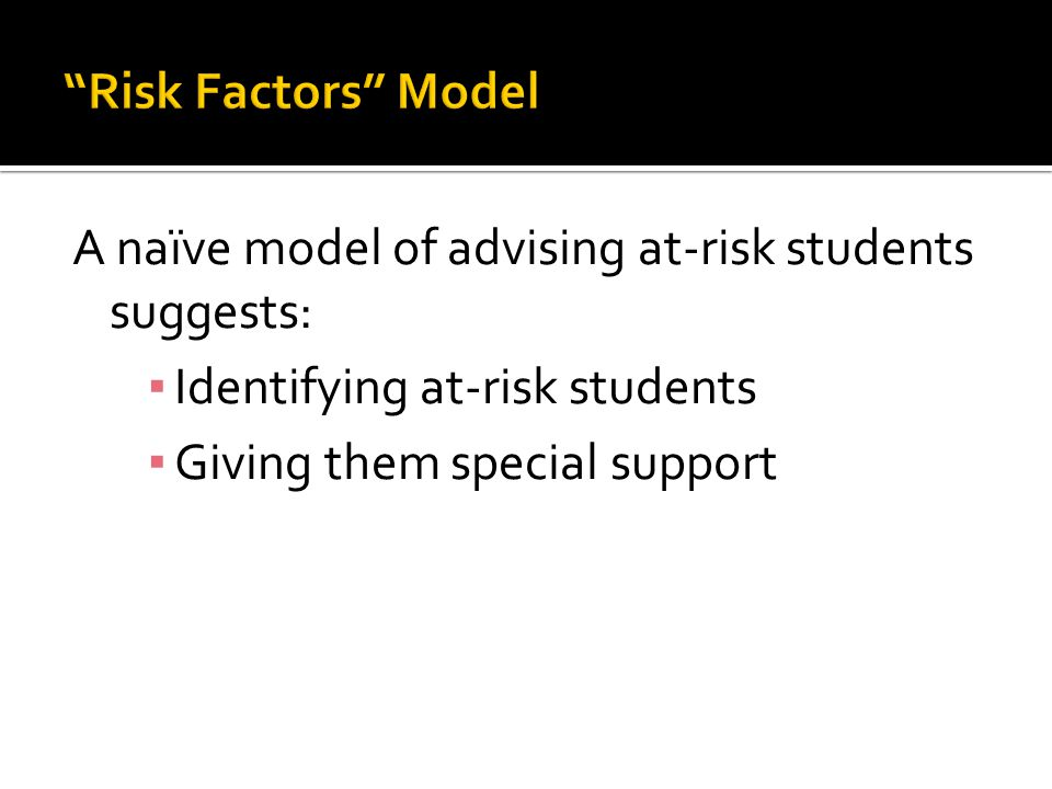 Risk Factors Model A naïve model of advising at-risk students suggests: Identifying at-risk students.