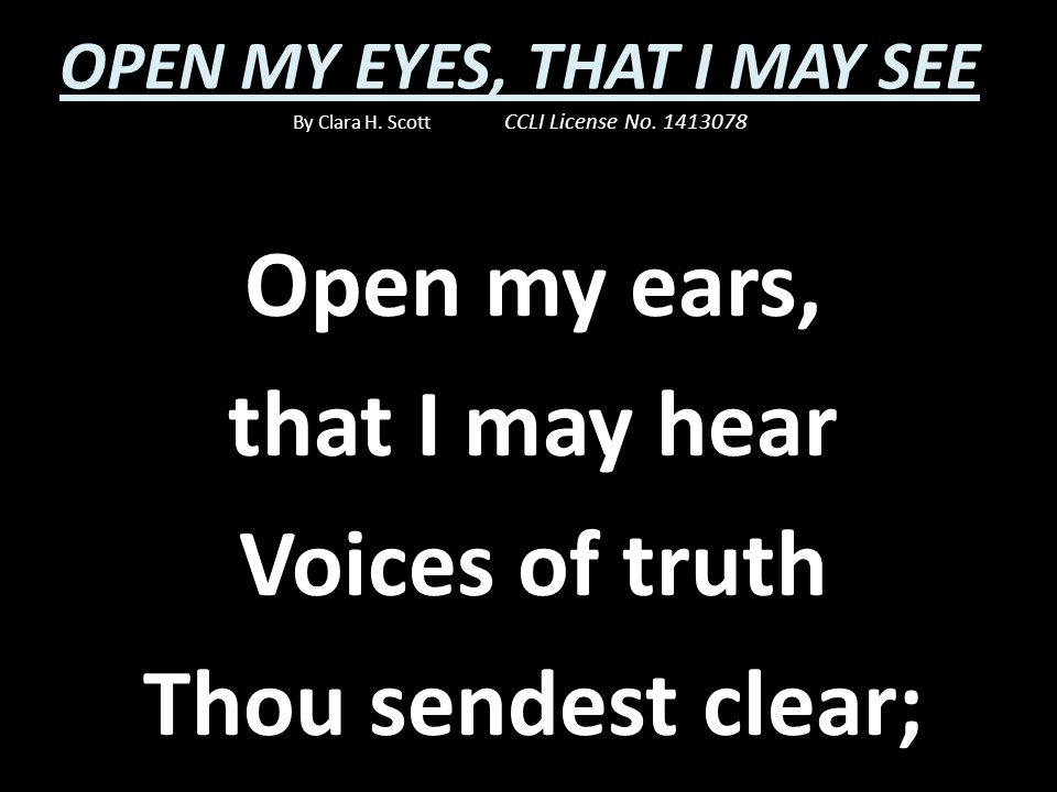 Open my ears, that I may hear Voices of truth Thou sendest clear;