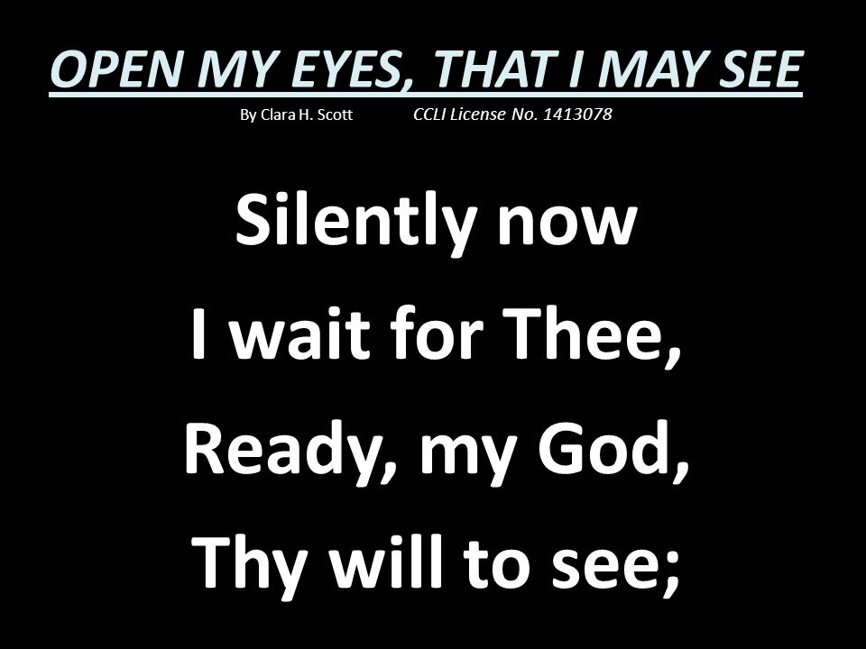 Silently now I wait for Thee, Ready, my God, Thy will to see;
