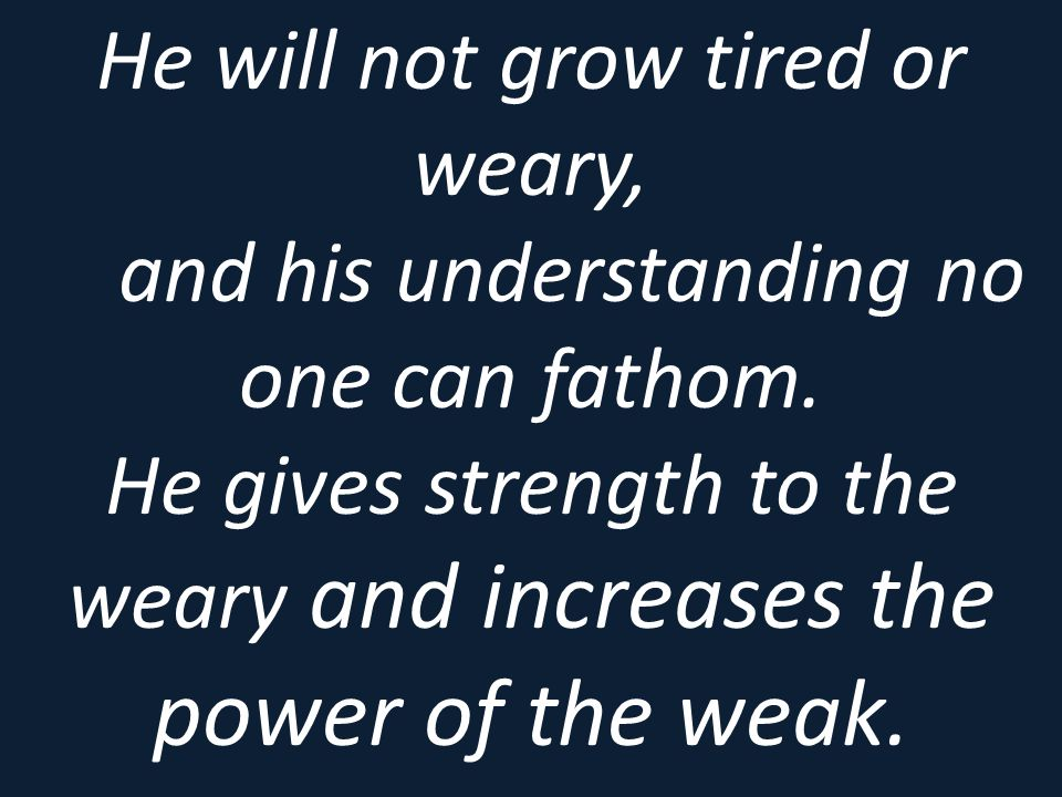 He will not grow tired or weary, and his understanding no one can fathom. He gives strength to the weary and increases the power of the weak.