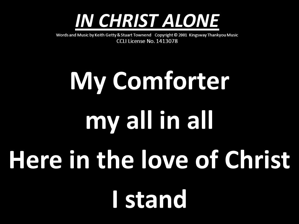 My Comforter my all in all Here in the love of Christ I stand