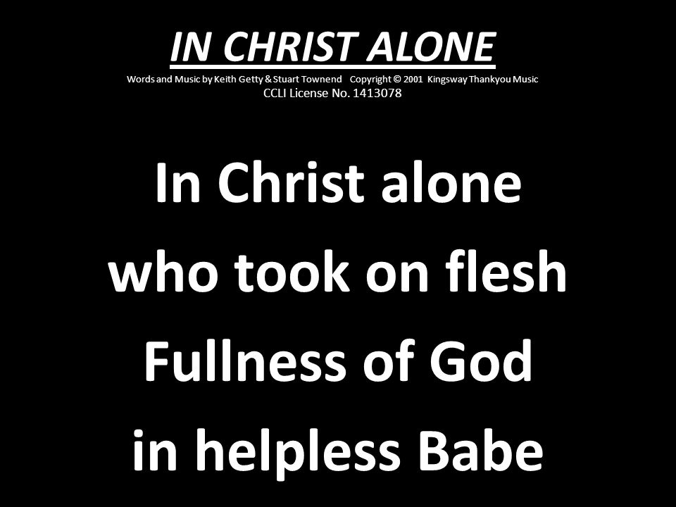 In Christ alone who took on flesh Fullness of God in helpless Babe
