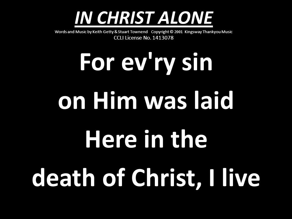For ev ry sin on Him was laid Here in the death of Christ, I live