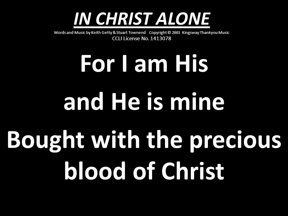 For I am His and He is mine Bought with the precious blood of Christ