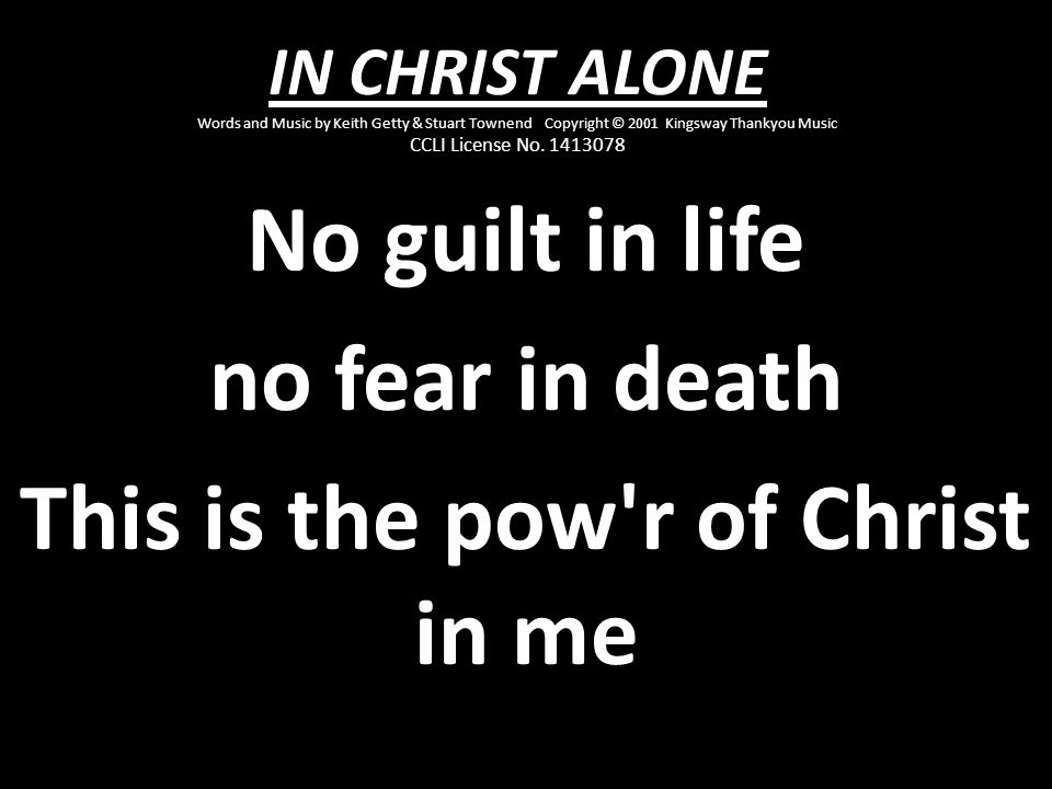 No guilt in life no fear in death This is the pow r of Christ in me