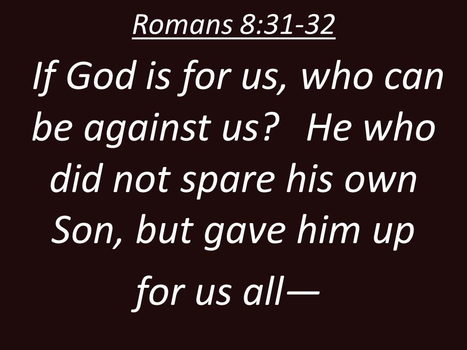 Romans 8:31-32 If God is for us, who can be against us He who did not spare his own Son, but gave him up.