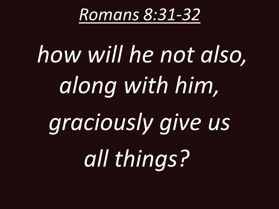 how will he not also, along with him, graciously give us all things