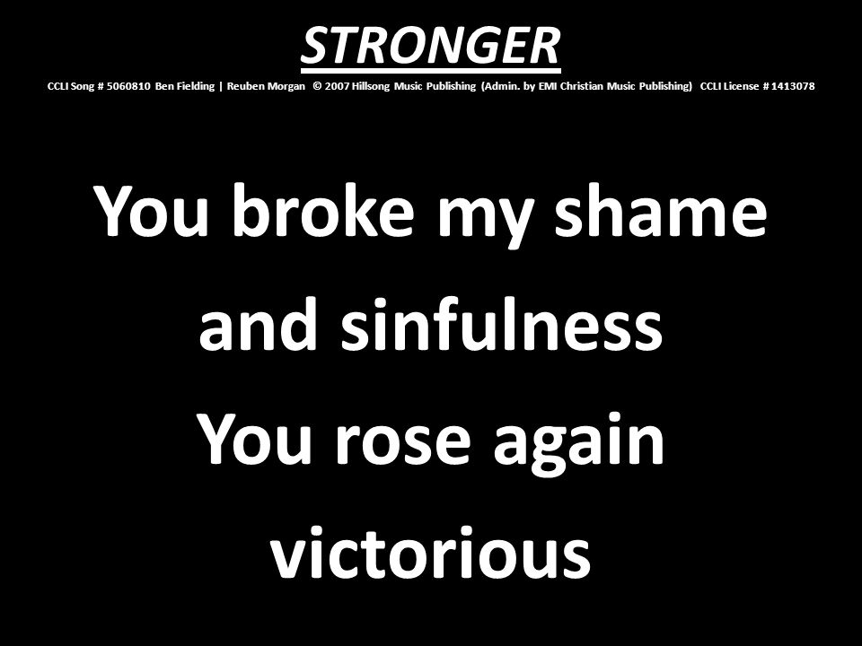You broke my shame and sinfulness You rose again victorious