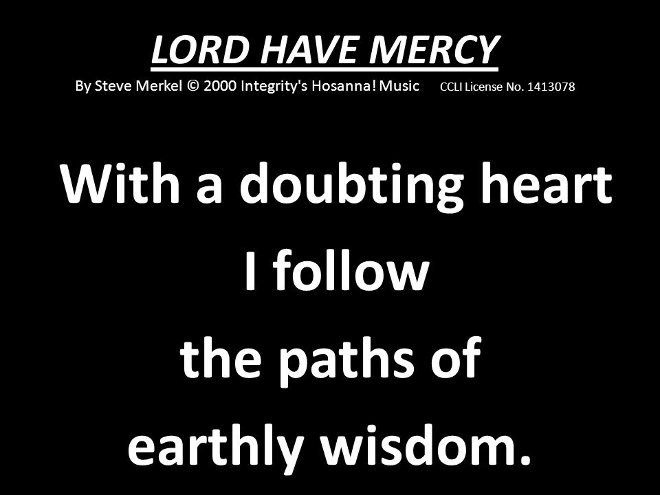With a doubting heart I follow the paths of earthly wisdom.