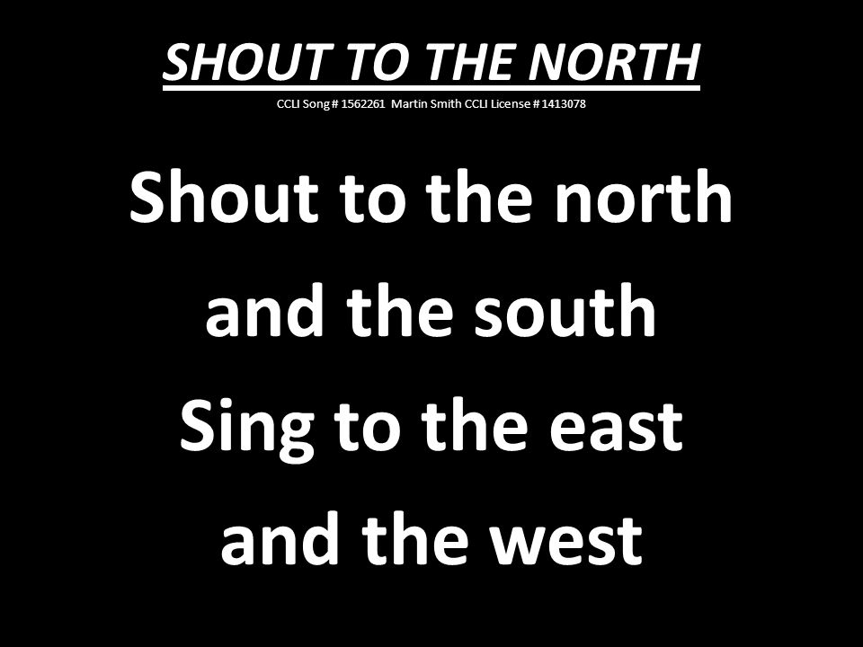 Shout to the north and the south Sing to the east and the west